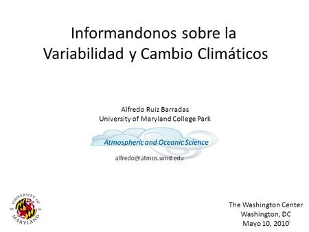 Informandonos sobre la Variabilidad y Cambio Climáticos Alfredo Ruiz Barradas University of Maryland College Park The Washington Center Washington, DC.