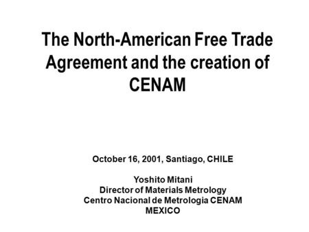 The North-American Free Trade Agreement and the creation of CENAM October 16, 2001, Santiago, CHILE Yoshito Mitani Director of Materials Metrology Centro.