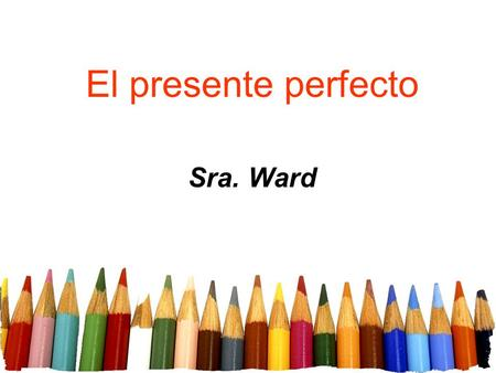 El presente perfecto Sra. Ward. The present perfect tense is formed in the following way: Present tense of haber hehemos hashabéis hahan Free powerpoint.
