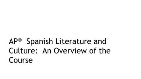 AP ® Spanish Literature and Culture: An Overview of the Course.