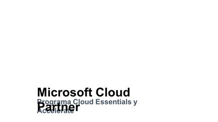 Microsoft Cloud Partner Programa Cloud Essentials y Accelerate Microsoft Cloud Partner.
