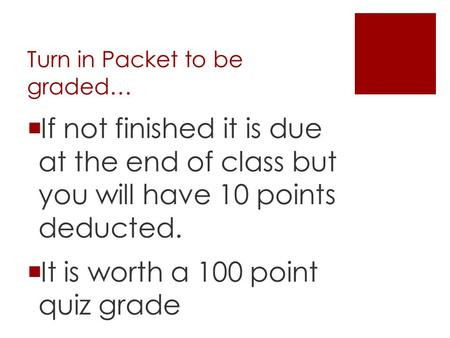 Turn in Packet to be graded…  If not finished it is due at the end of class but you will have 10 points deducted.  It is worth a 100 point quiz grade.