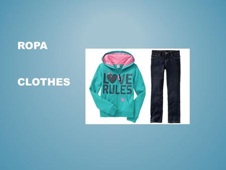ROPA CLOTHES. LA ROPA QUESTION : 1- HOW DO YOU DECIDE WHAT CLOTHES TO WEAR EVERYDAY? DO YOU HAVE A SYSTEM? DO YOU WEAR WHAT YOU HAVE AVAILABLE? DO YOU.