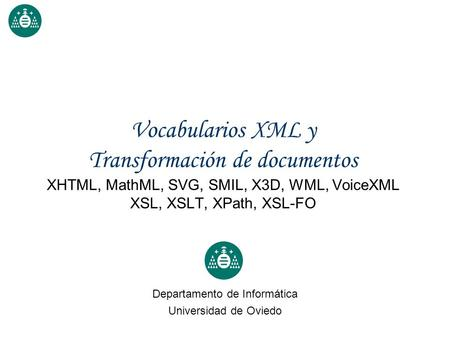 Vocabularios XML y Transformación de documentos XHTML, MathML, SVG, SMIL, X3D, WML, VoiceXML XSL, XSLT, XPath, XSL-FO Departamento de Informática Universidad.