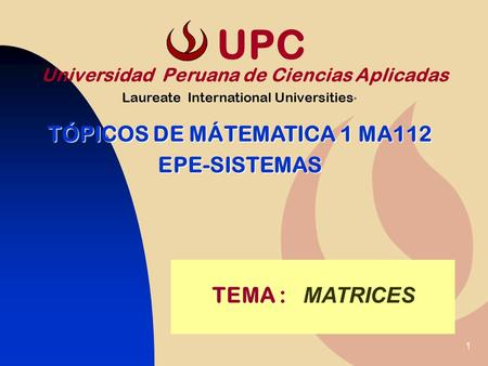 1 TEMA : MATRICES Universidad Peruana de Ciencias Aplicadas Laureate International Universities * TÓPICOS DE MÁTEMATICA 1 MA112 EPE-SISTEMAS UPC.