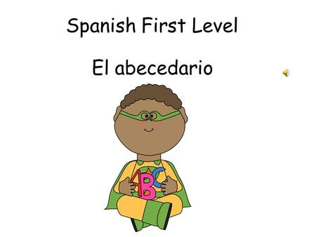 Spanish First Level El abecedario Aims To learn the difference between Latin American Spanish and European Spanish To learn letter combinations in Spanish.