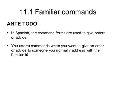 11.1 Familiar commands ANTE TODO  In Spanish, the command forms are used to give orders or advice.  You use tú commands when you want to give an order.