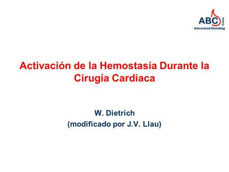 ABC Advanced Bleeding Care Activación de la Hemostasia Durante la Cirugía Cardiaca W. Dietrich (modificado por J.V. Llau)