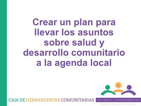Copyright © 2014 by The University of Kansas Crear un plan para llevar los asuntos sobre salud y desarrollo comunitario a la agenda local.