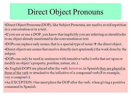 Direct Object Pronouns Direct Object Pronouns (DOP), like Subject Pronouns, are used to avoid repetition in a conversation or in a text. If you see or.