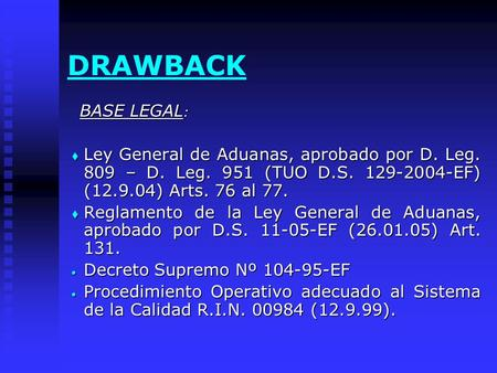 DRAWBACK BASE LEGAL : BASE LEGAL :  Ley General de Aduanas, aprobado por D. Leg. 809 – D. Leg. 951 (TUO D.S. 129-2004-EF) (12.9.04) Arts. 76 al 77. 