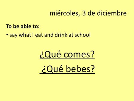Miércoles, 3 de diciembre To be able to: say what I eat and drink at school ¿Qué comes? ¿Qué bebes?