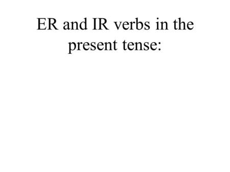 ER and IR verbs in the present tense: -ER & -IR Verbs As we saw in the previous presentation, there are three conjugations of verbs in Spanish: –AR,