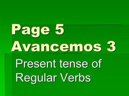 Page 5 Avancemos 3 Present tense of Regular Verbs.
