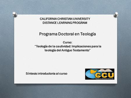 "CALIFORNIA CHRISTIAN UNIVERSITY DISTANCE LEARNING PROGRAM Programa Doctoral en Teología Curso: ""Teología de la cautividad: Implicaciones para la teología."