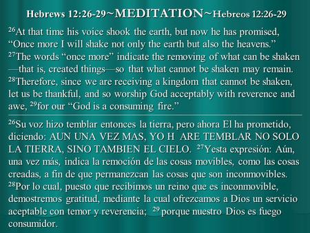 "Hebrews 12:26-29 ~MEDITATION~ Hebreos 12:26-29 26 At that time his voice shook the earth, but now he has promised, ""Once more I will shake not only the."