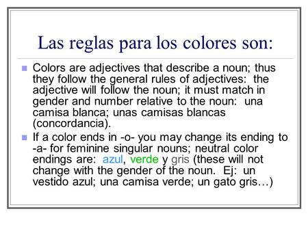 Las reglas para los colores son: Colors are adjectives that describe a noun; thus they follow the general rules of adjectives: the adjective will follow.