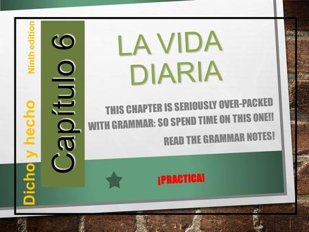 Capítulo 6 Dicho y hecho Ninth edition LA VIDA DIARIA THIS CHAPTER IS SERIOUSLY OVER-PACKED WITH GRAMMAR: SO SPEND TIME ON THIS ONE!! READ THE GRAMMAR.