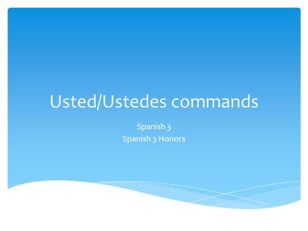 Usted/Ustedes commands Spanish 3 Spanish 3 Honors.