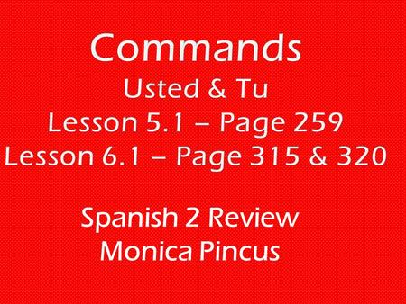 "Spanish 2 Review Monica Pincus.  Usted/Ustedes Commands: The first step is putting the infinitive in the ""yo"" form. Then for –ar verbs add ""e"" for usted."