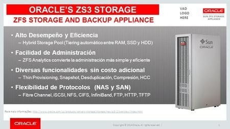 Copyright © 2014 Oracle. All rights reserved. |1 ZFS STORAGE AND BACKUP APPLIANCE ORACLE'S ZS3 STORAGE Para mais informações: