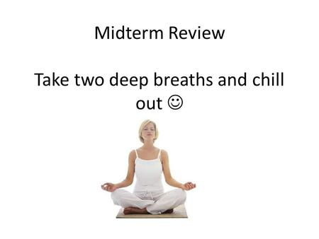Midterm Review Take two deep breaths and chill out.