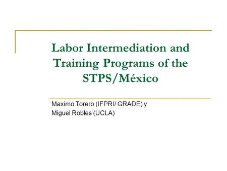 Labor Intermediation and Training Programs of the STPS/México Maximo Torero (IFPRI/ GRADE) y Miguel Robles (UCLA)