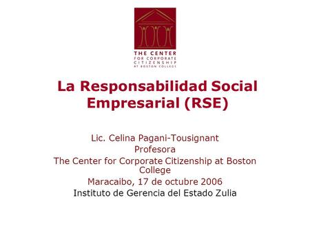 La Responsabilidad Social Empresarial (RSE) Lic. Celina Pagani-Tousignant Profesora The Center for Corporate Citizenship at Boston College Maracaibo, 17.