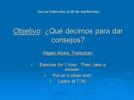 Objetivo: ¿Qué decimos para dar consejos? Hagan Ahora: Traduzcan: 1. Exercise for 1 hour. Then, take a shower. 2. Put on a clean shirt. 3. Leave at 7:30.