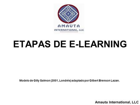 Amauta International, LLC ETAPAS DE E-LEARNING Modelo de Gilly Salmon (2001, Londrés) adaptado por Gilbert Brenson Lazan.