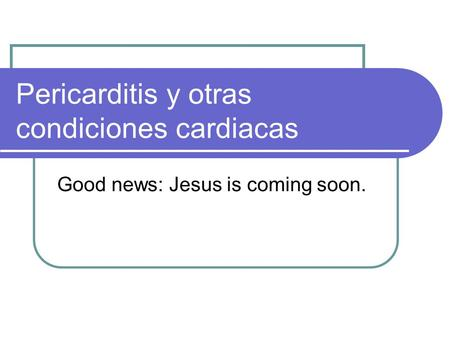 Pericarditis y otras condiciones cardiacas Good news: Jesus is coming soon.