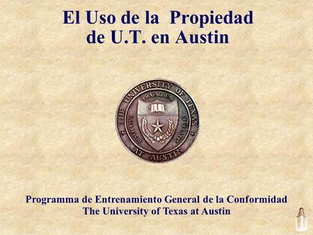 El Uso de la Propiedad de U.T. en Austin Programma de Entrenamiento General de la Conformidad The University of Texas at Austin.