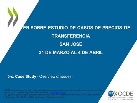 5-c. Case Study - Overview of issues TALLER SOBRE ESTUDIO DE CASOS DE PRECIOS DE TRANSFERENCIA SAN JOSE 31 DE MARZO AL 4 DE ABRIL OECD freely authorises.