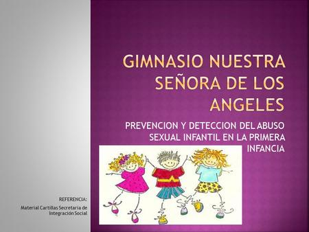 PREVENCION Y DETECCION DEL ABUSO SEXUAL INFANTIL EN LA PRIMERA INFANCIA REFERENCIA: Material Cartillas Secretaria de Integración Social.