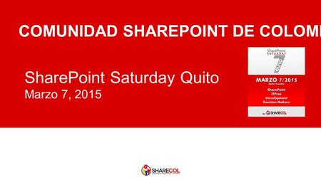 SharePoint Saturday Quito Marzo 7, 2015 COMUNIDAD SHAREPOINT DE COLOMBIA.