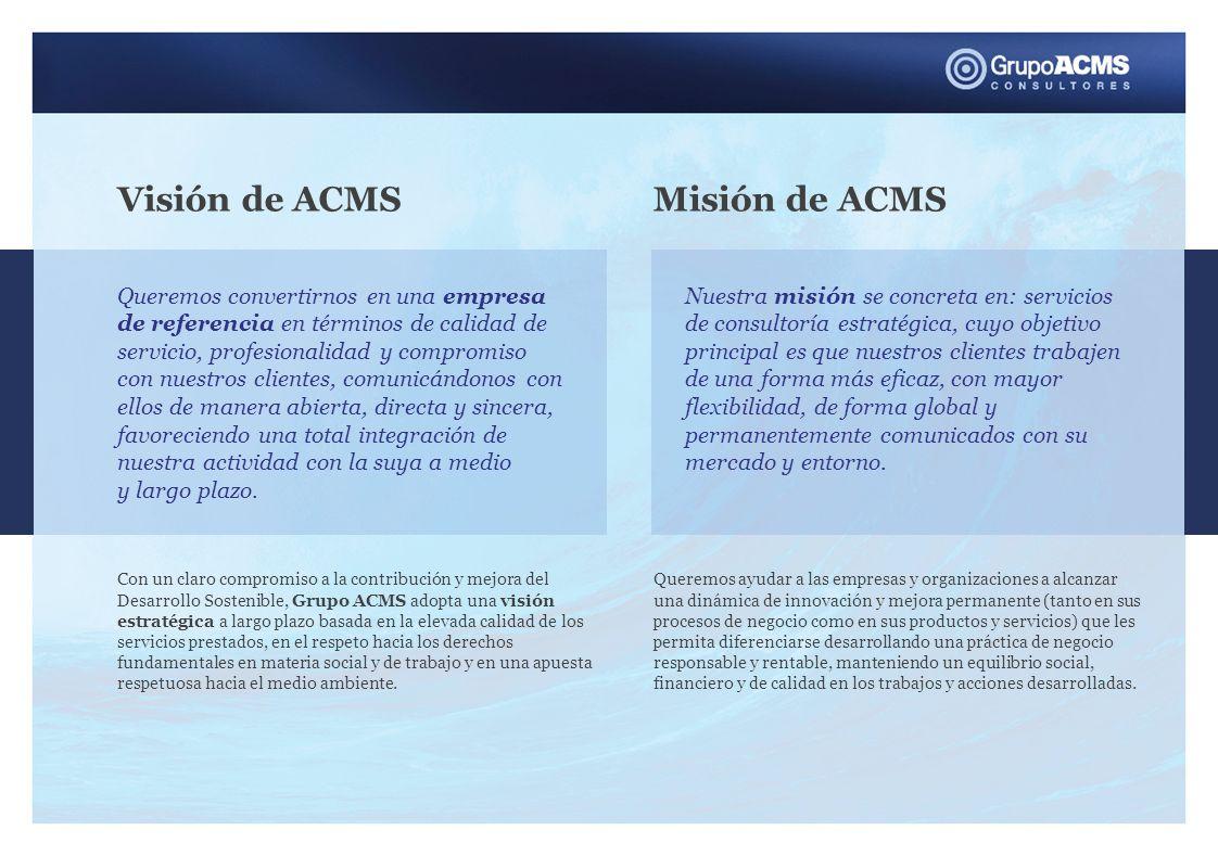 Valores de ACMS Desarrollamos nuestra actividad, teniendo en cuenta los siguientes valores LAS PERSONAS Uno de los principales valores de Grupo ACMS son las personas que trabajan diariamente con el objetivo de ofrecer a nuestros clientes un servicio de asesoramiento y consultoría organizativa de la mejor calidad posible.