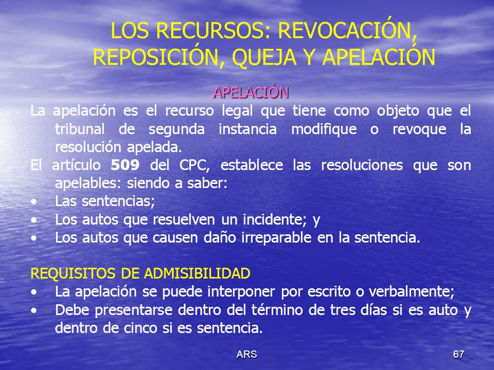 ARS68 LOS RECURSOS: REVOCACIÓN, REPOSICIÓN, QUEJA Y APELACIÓN ADMISIÓN Interpuesta la apelación el juez que emitió la resolución apelada, debe decidir si la admite o la niega; si la admite, deberá expresar en que efecto lo hace, es decir, en el devolutivo o en el suspensivo.