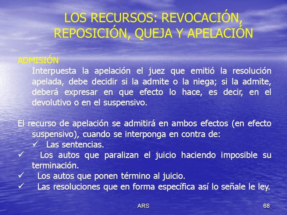 ARS69 LOS RECURSOS: REVOCACIÓN, REPOSICIÓN, QUEJA Y APELACIÓN TRÁMITE ANTE EL SUPERIOR El tribunal superior en grado, dentro de los tres días posteriores a la recepción, examinará: La admisión del recurso; y El efecto otorgado por el inferior.