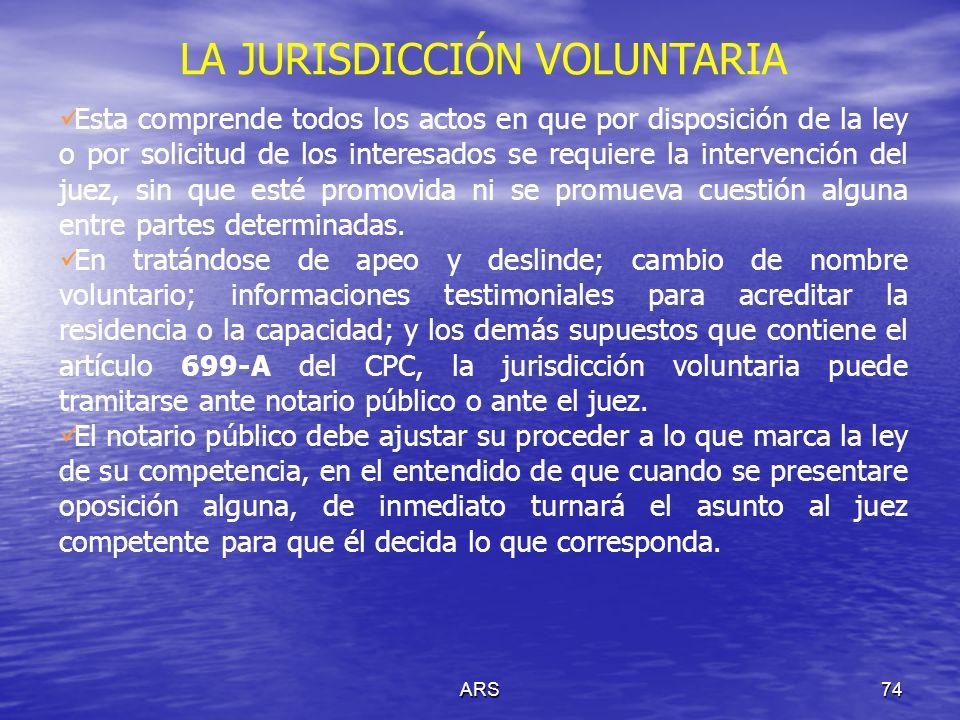 ARS75 LA JURISDICCIÓN VOLUNTARIA Las resoluciones que emita el juez en jurisdicción voluntaria, pueden ser modificadas sin que deba sujetarse a las reglas aplicables para la jurisdicción contenciosa.