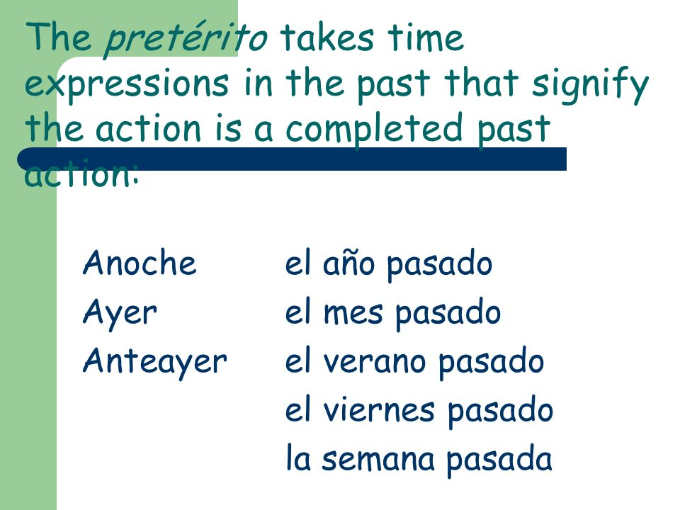 The pretérito takes time expressions in the past that signify the action is a completed past action: Anocheel año pasado Ayerel mes pasado Anteayerel verano pasado el viernes pasado la semana pasada