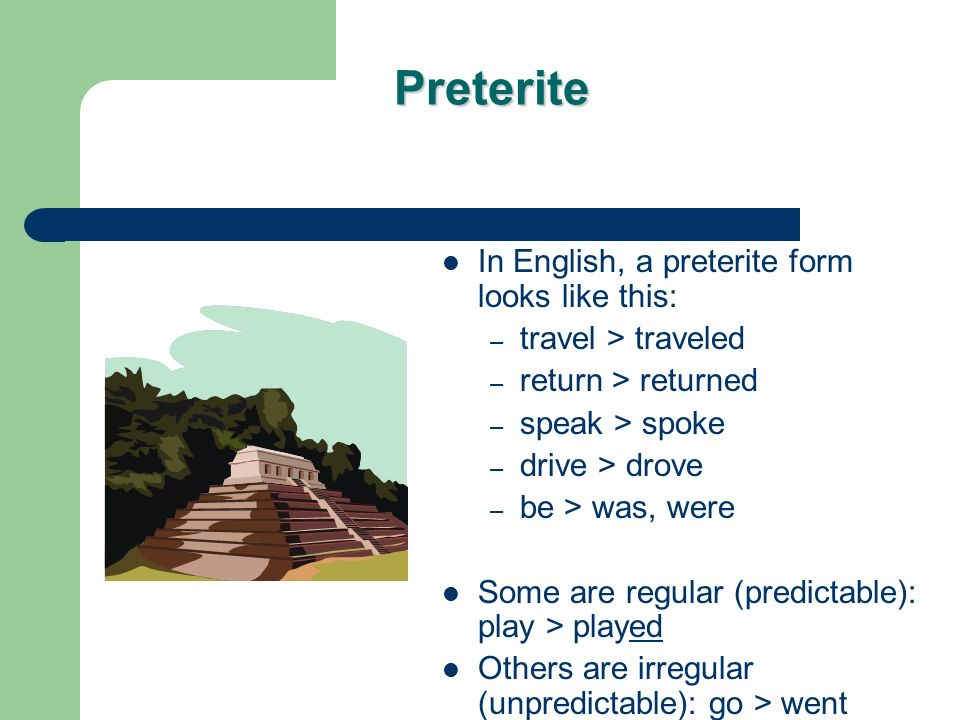 Preterite In English, a preterite form looks like this: – travel > traveled – return > returned – speak > spoke – drive > drove – be > was, were Some are regular (predictable): play > played Others are irregular (unpredictable): go > went