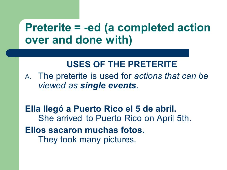 Preterite = -ed (a completed action over and done with) USES OF THE PRETERITE A.