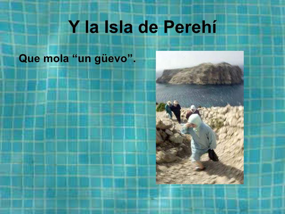 Y la Isla de Perehí Que mola un güevo.