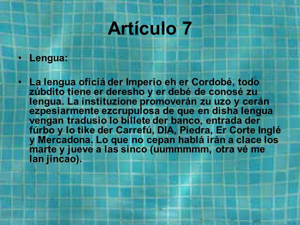 Artículo 7 Lengua: La lengua oficiá der Imperio eh er Cordobé, todo zúbdito tiene er deresho y er debé de conosé zu lengua.