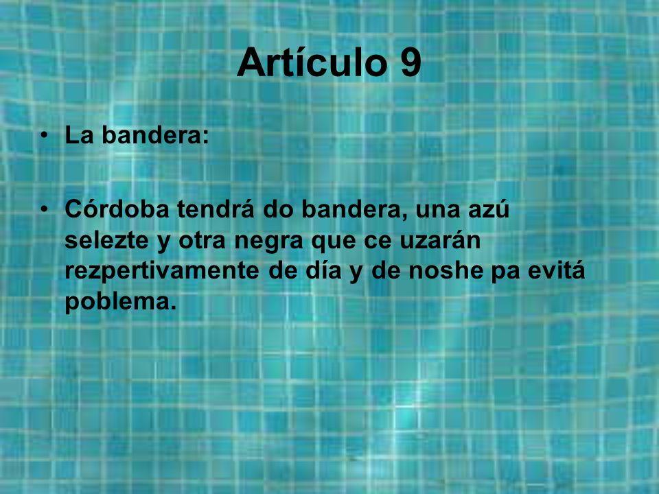 Artículo 9 La bandera: Córdoba tendrá do bandera, una azú selezte y otra negra que ce uzarán rezpertivamente de día y de noshe pa evitá poblema.