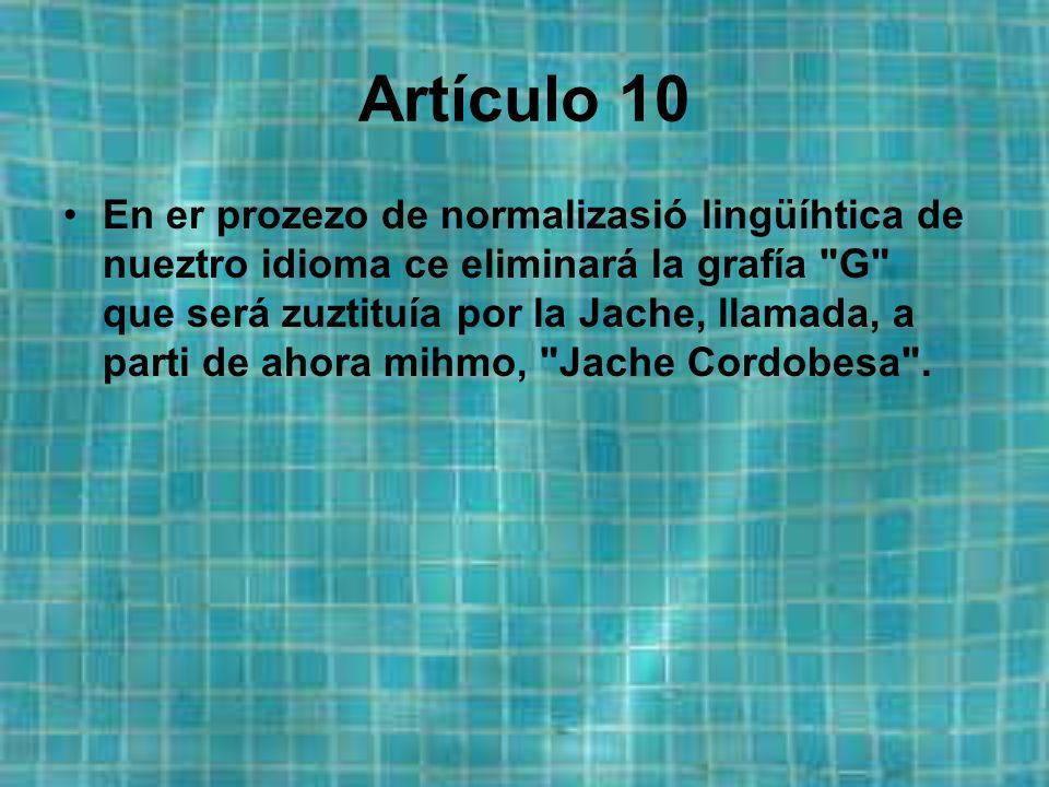 Artículo 10 En er prozezo de normalizasió lingüíhtica de nueztro idioma ce eliminará la grafía G que será zuztituía por la Jache, llamada, a parti de ahora mihmo, Jache Cordobesa .