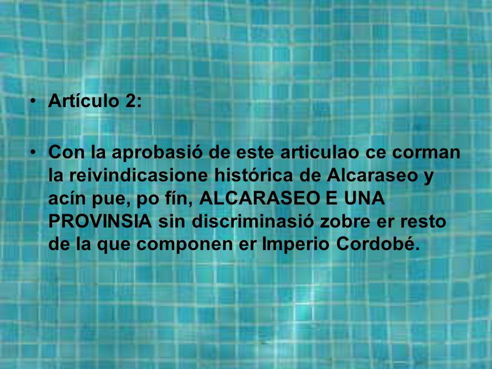 Artículo 2: Con la aprobasió de este articulao ce corman la reivindicasione histórica de Alcaraseo y acín pue, po fín, ALCARASEO E UNA PROVINSIA sin discriminasió zobre er resto de la que componen er Imperio Cordobé.