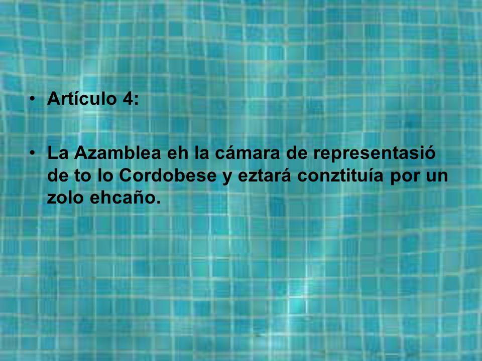 Artículo 4: La Azamblea eh la cámara de representasió de to lo Cordobese y eztará conztituía por un zolo ehcaño.