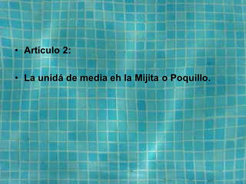 Artículo 2: La unidá de media eh la Mijita o Poquillo.