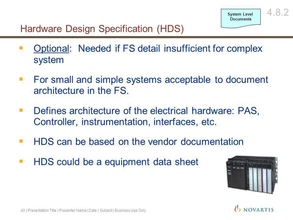 44 | Presentation Title | Presenter Name | Date | Subject | Business Use Only Optional: Needed if FS detail insufficient for complex system For small and simple systems acceptable to document architecture in the FS Defines how the software implements the requirements in the FS Should address all specific System/Vendor coding aspects not covered in the FS Typically includes block diagrams, flow charts, truth tables, state transition diagrams, loop control calculations, and should contain a diagram showing the values of the phase signals during the machine cycle (if not already in FS) SDS should address requirements in the FS May not be provided if considered proprietary by vendor (packaged units).